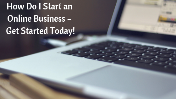 How Do I Start an Online Business – Get Started Today!