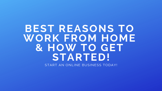 Best Reasons to Work from Home & How to Get Started!