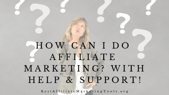 How Can I Do Affiliate Marketing? With Help & Support!