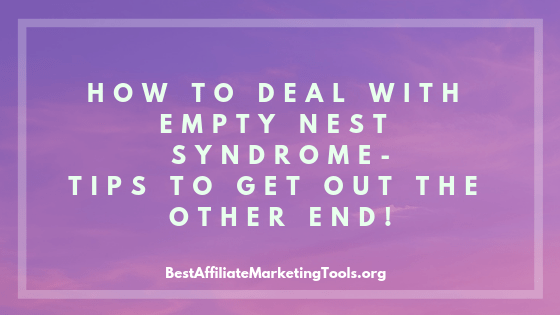 How to Deal with Empty Nest Syndrome -Tips to Get Out the Other End!
