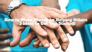 How to Make Money by Helping Others - 3 Ideas to Get You Started!