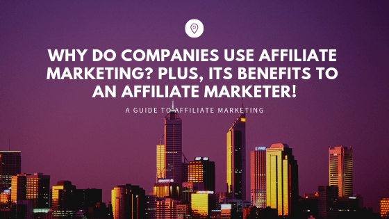 Why do Companies use Affiliate Marketing? Plus, its Benefits to an Affiliate Marketer!
