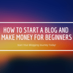 How to Start a Blog and Make Money for Beginners