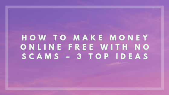 How to Make Money Online Free with No Scams – 3 Top Ideas