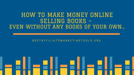 How to Make Money Online Selling Books – Even Without Any Books of Your Own…