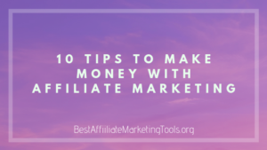 10 Tips to Make Money with Affiliate Marketing